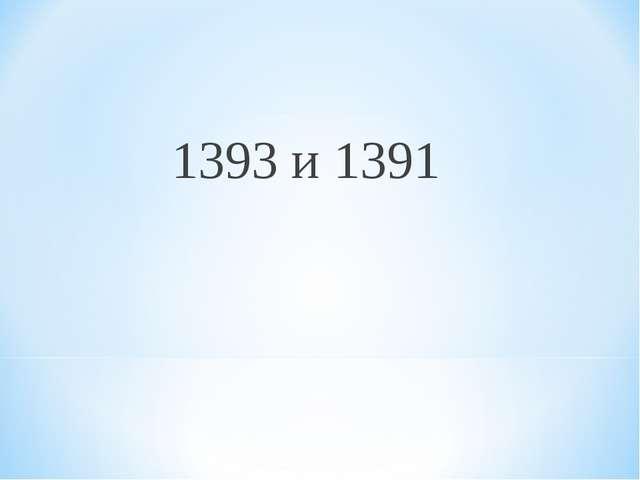 1393 и 1391