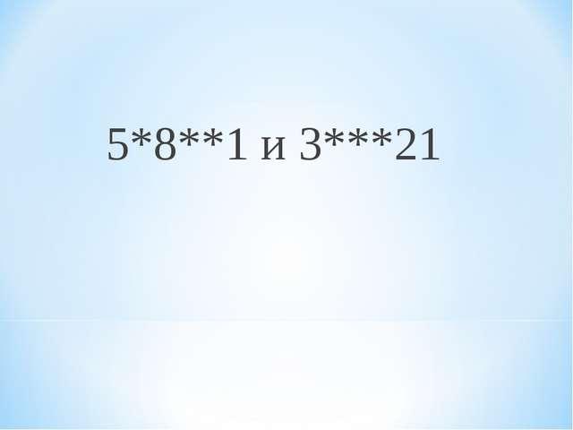 5*8**1 и 3***21