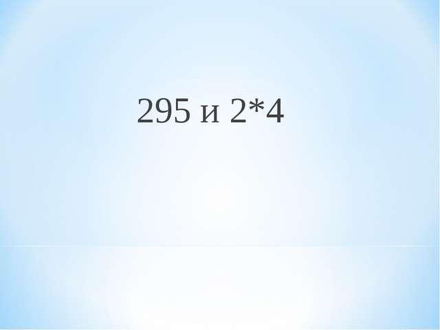 295 и 2*4