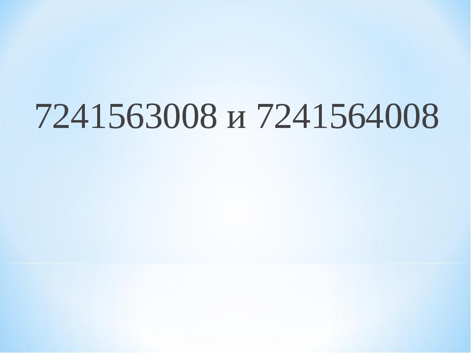 7241563008 и 7241564008
