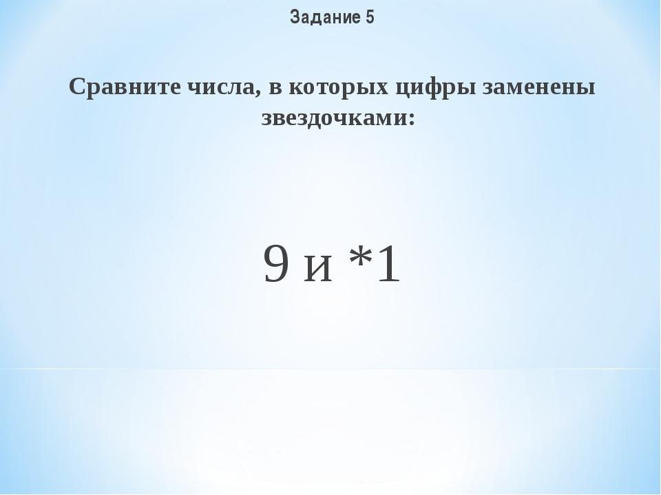 Задание 5 Сравните числа, в которых цифры заменены звездочками: 9 и *1