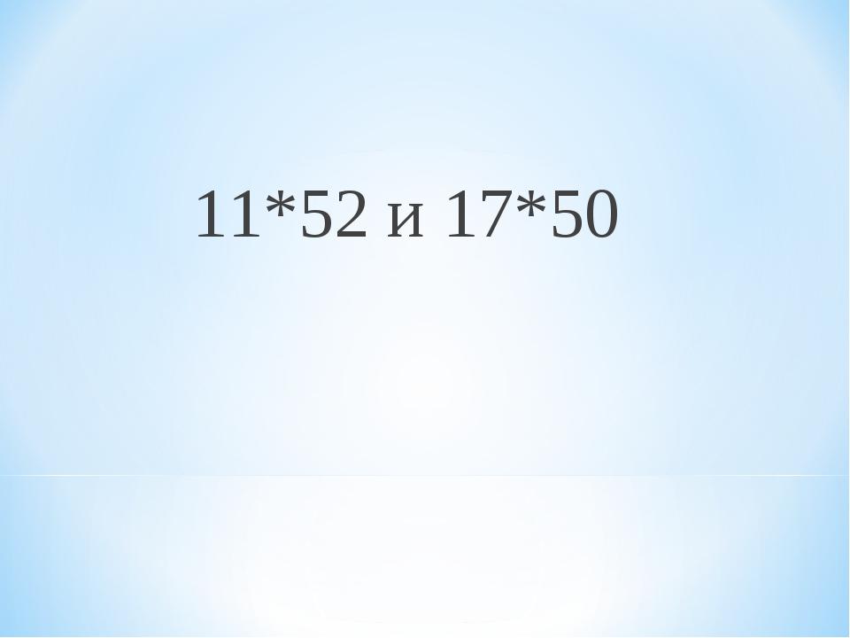 11*52 и 17*50
