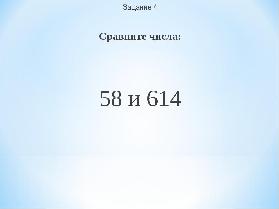 Задание 4 Сравните числа: 58 и 614