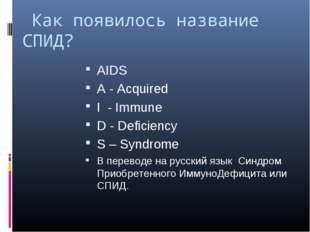 Как появилось название СПИД? AIDS A - Acquired I - Immune D - Deficiency S –