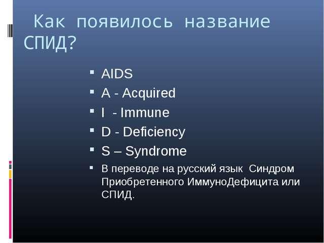 Как появилось название СПИД? AIDS A - Acquired I - Immune D - Deficiency S –...