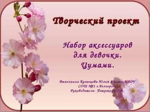 Набор аксессуаров для девочки. Цумами. Выполнила Кузнецова Юлия 8 класс,МБОУ
