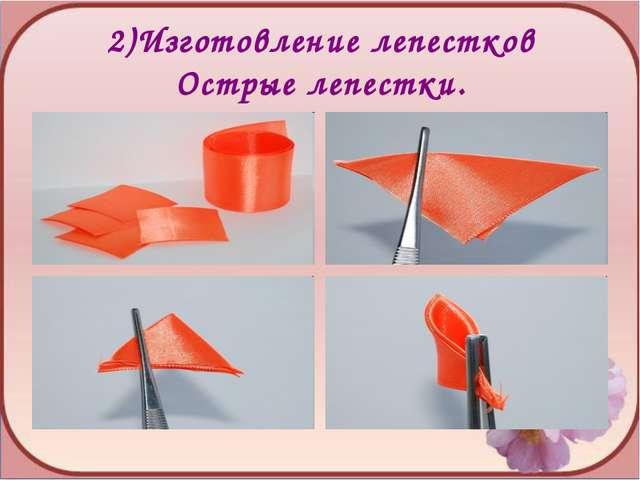 2)Изготовление лепестков Острые лепестки.