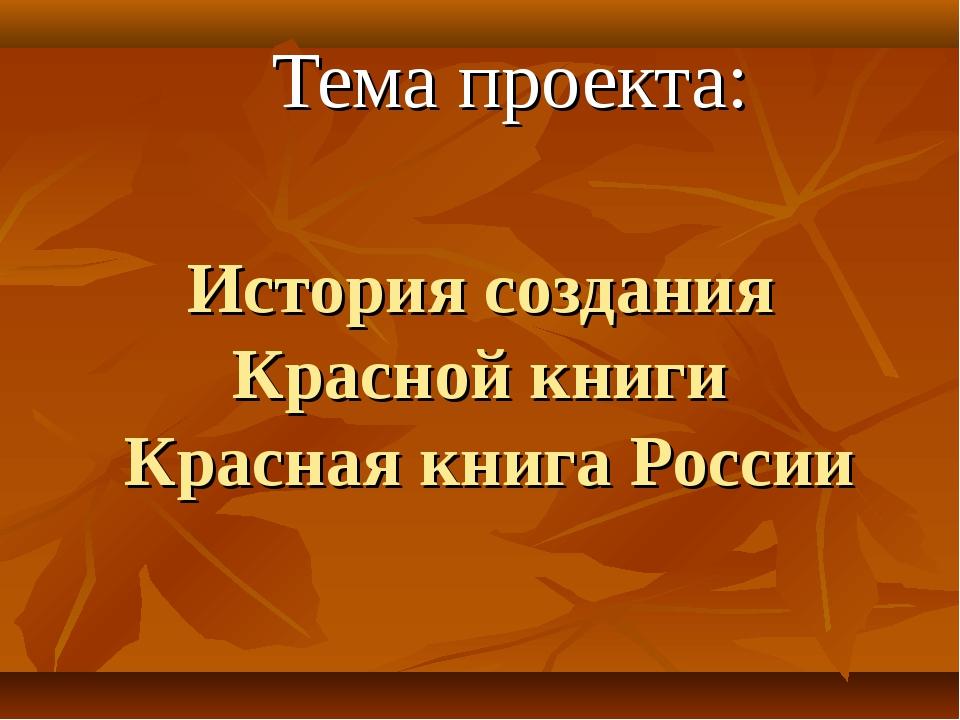 История создания Красной книги Красная книга России Тема проекта: