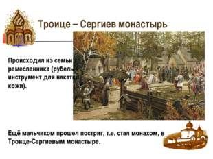 Троице – Сергиев монастырь Происходил из семьи ремесленника (рубель – инструм