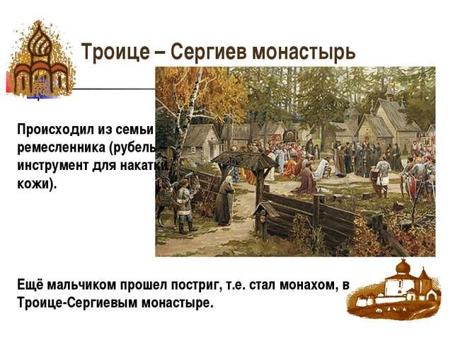 Троице – Сергиев монастырь Происходил из семьи ремесленника (рубель – инструм...