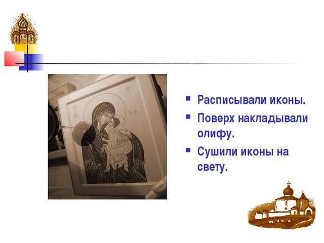 Как писали иконы Расписывали иконы. Поверх накладывали олифу. Сушили иконы на...