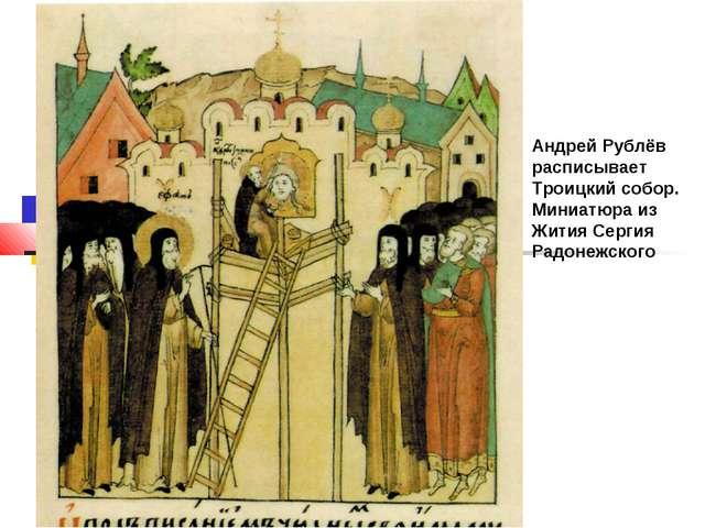 Андрей Рублёв расписывает Троицкий собор. Миниатюра из Жития Сергия Радонежск...