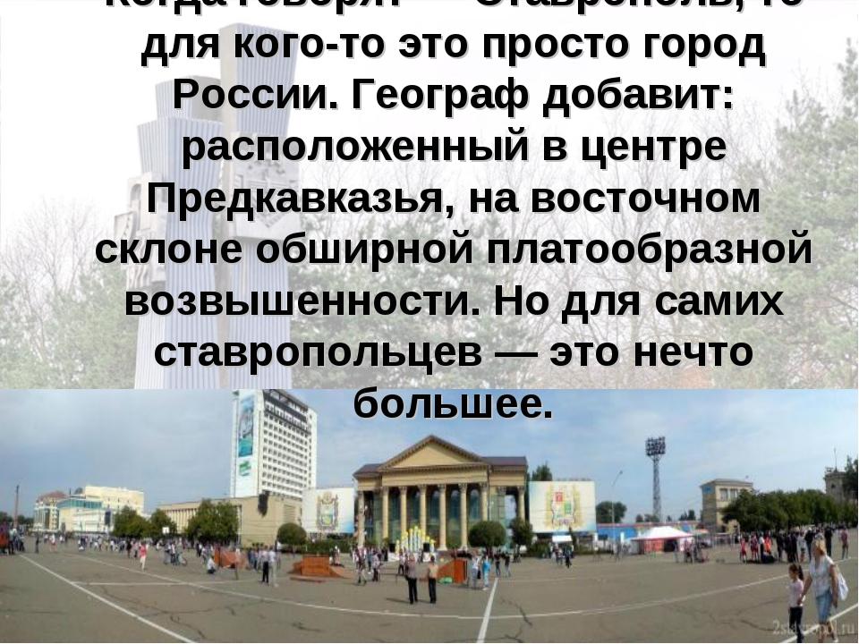 Когда говорят — Ставрополь, то для кого-то это просто город России. Географ д...