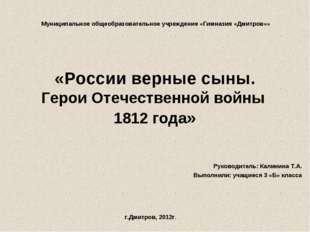 «России верные сыны. Герои Отечественной войны 1812 года» Руководитель: Калин