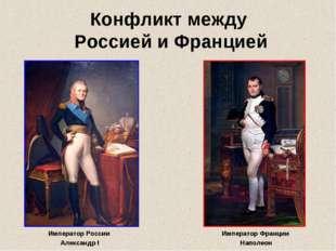 Конфликт между Россией и Францией Император России Александр I Император Фран