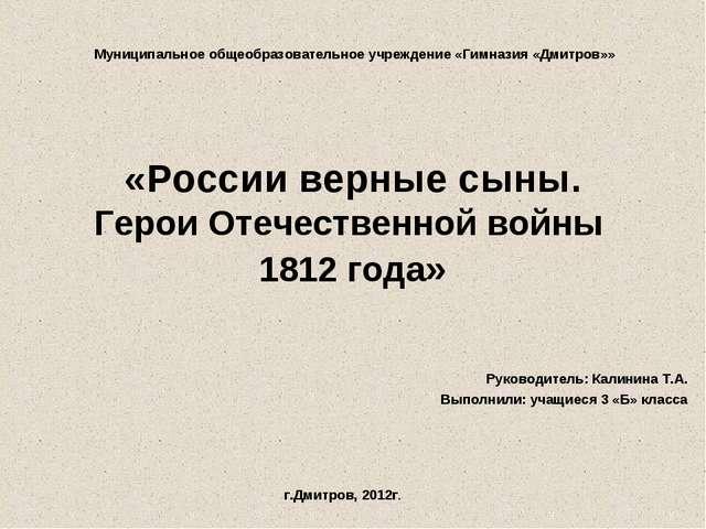 «России верные сыны. Герои Отечественной войны 1812 года» Руководитель: Калин...