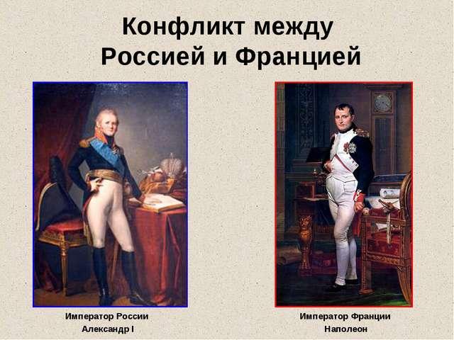 Конфликт между Россией и Францией Император России Александр I Император Фран...