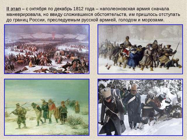II этап – с октября по декабрь 1812 года – наполеоновская армия сначала манев...