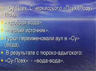 Су-Псех. С черкесского «Псех (Псоу, Псы): - «добрая вода» -«чистый источни
