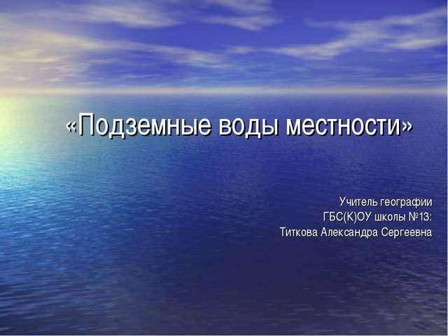 «Подземные воды местности» Учитель географии ГБС(К)ОУ школы №13: Титкова Алек...