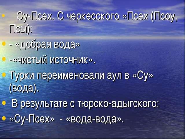 Су-Псех. С черкесского «Псех (Псоу, Псы): - «добрая вода» -«чистый источни...