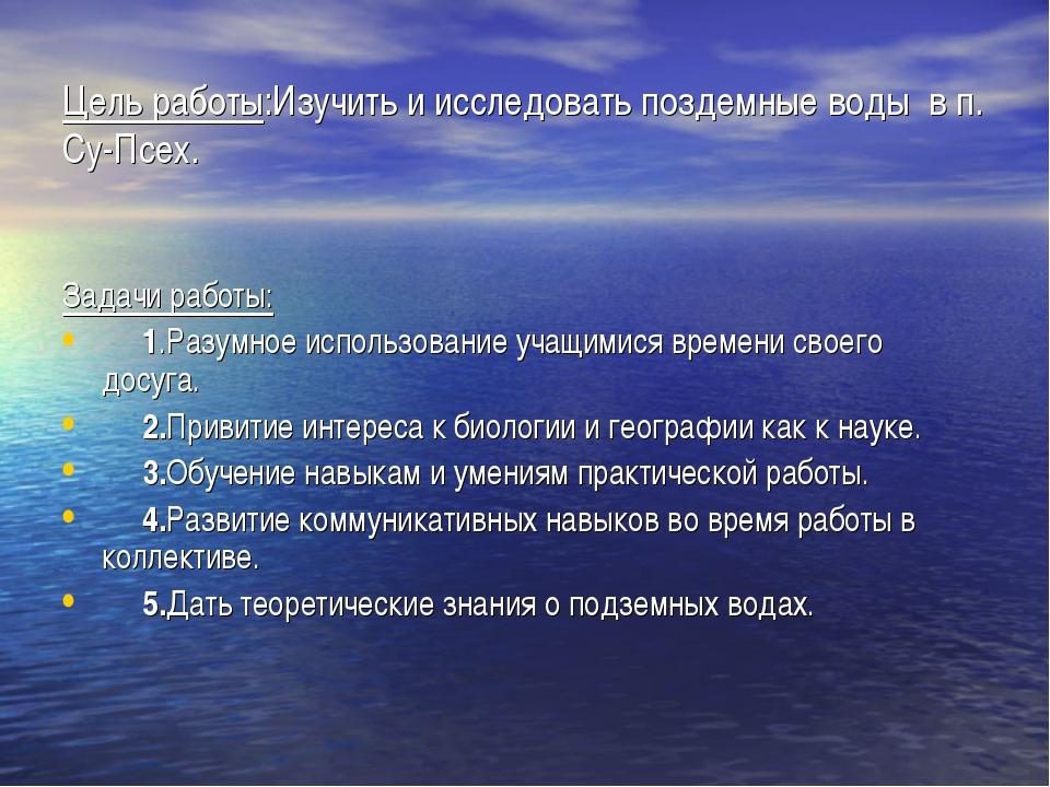 Цель работы:Изучить и исследовать поздемные воды в п. Су-Псех. Задачи работы:...
