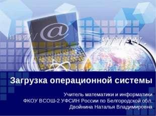 Загрузка операционной системы Учитель математики и информатики ФКОУ ВСОШ-2 УФ