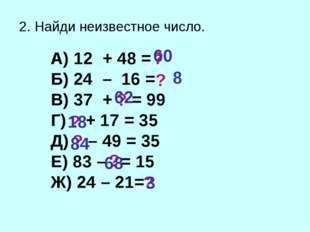 2. Найди неизвестное число. А) 12 + 48 = Б) 24 – 16 = В) 37 + = 99 Г) + 17 =