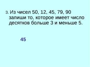 3. Из чисел 50, 12, 45, 79, 90 запиши то, которое имеет число десятков больше