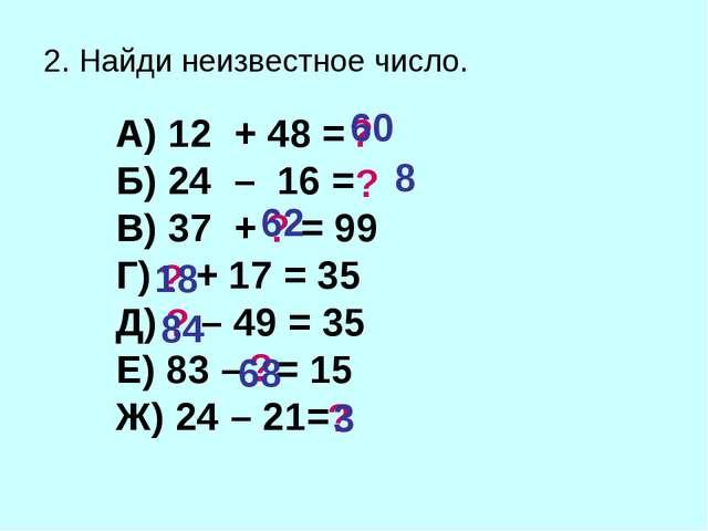 2. Найди неизвестное число. А) 12 + 48 = Б) 24 – 16 = В) 37 + = 99 Г) + 17 =...