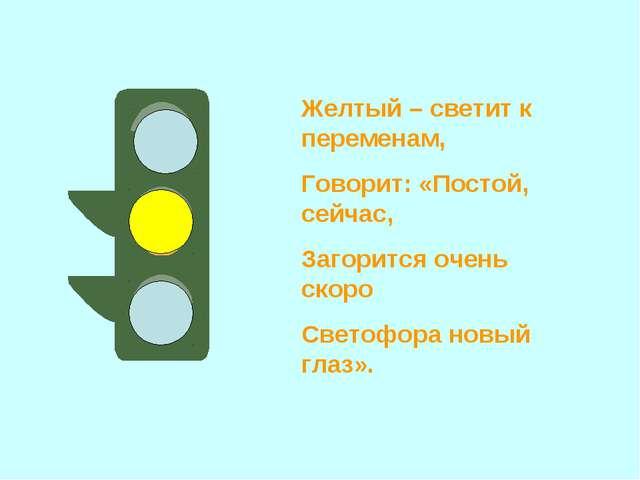 Желтый – светит к переменам, Говорит: «Постой, сейчас, Загорится очень скоро...
