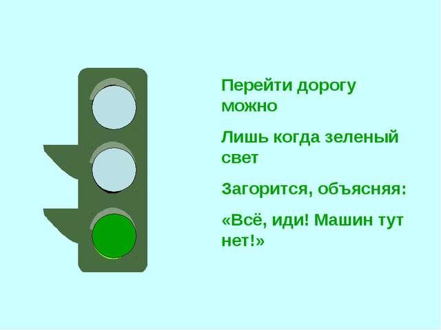 Перейти дорогу можно Лишь когда зеленый свет Загорится, объясняя: «Всё, иди!...