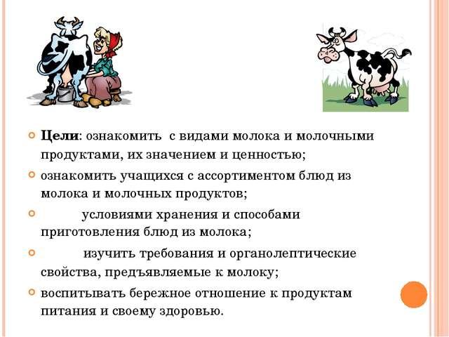 Цели: ознакомить с видами молока и молочными продуктами, их значением и ценн...
