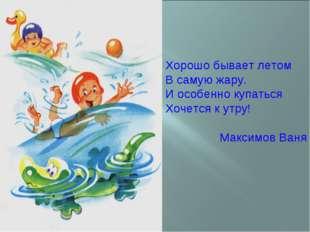 Хорошо бывает летом В самую жару. И особенно купаться Хочется к утру! Максимо