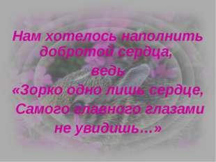 Нам хотелось наполнить добротой сердца, ведь «Зорко одно лишь сердце, Самого