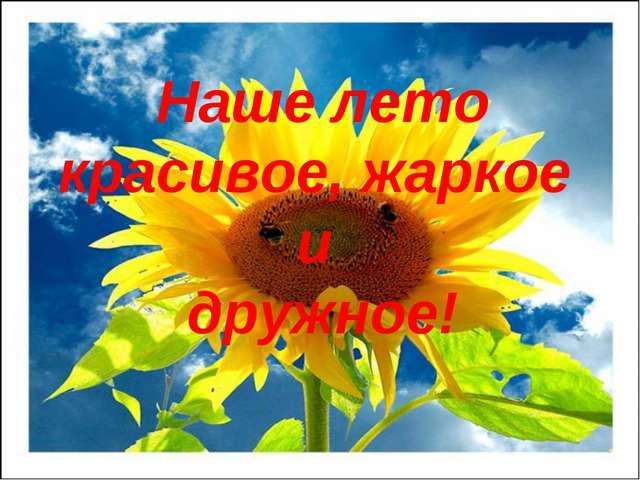 Наше лето красивое, жаркое и дружное!