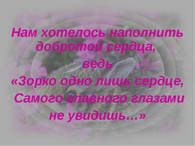 Нам хотелось наполнить добротой сердца, ведь «Зорко одно лишь сердце, Самого...