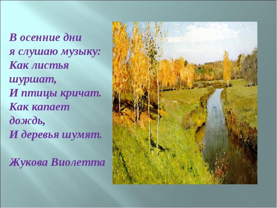 В осенние дни я слушаю музыку: Как листья шуршат, И птицы кричат. Как капает...