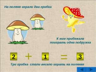 2 1 3 + = На поляне играли два грибка К ним прибежала поиграть одна подружка