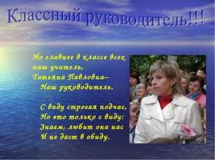 Но главнее в классе всех наш учитель, Татьяна Павловна– Наш руководитель. С в