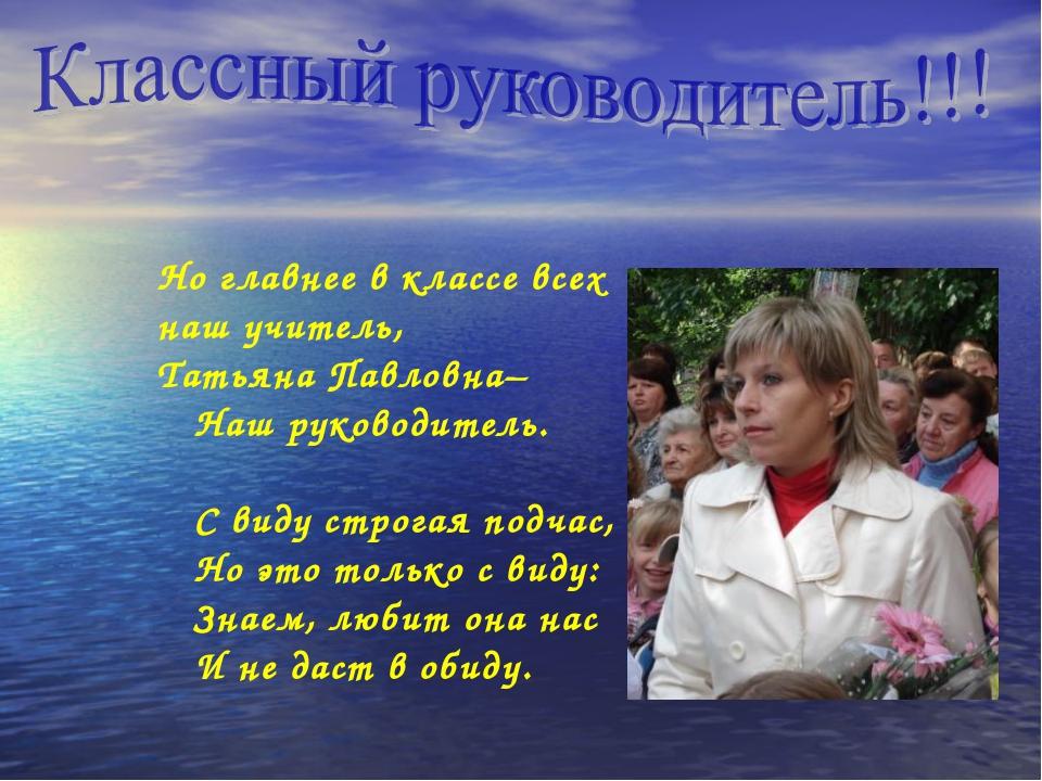 Но главнее в классе всех наш учитель, Татьяна Павловна– Наш руководитель. С в...