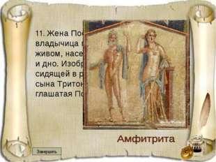 11. Жена Посейдона, дочь Океана, владычица морей, заботящаяся о всем живом,