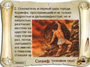 2. Основатель и первый царь города Коринфа, прославившийся не только мудрост