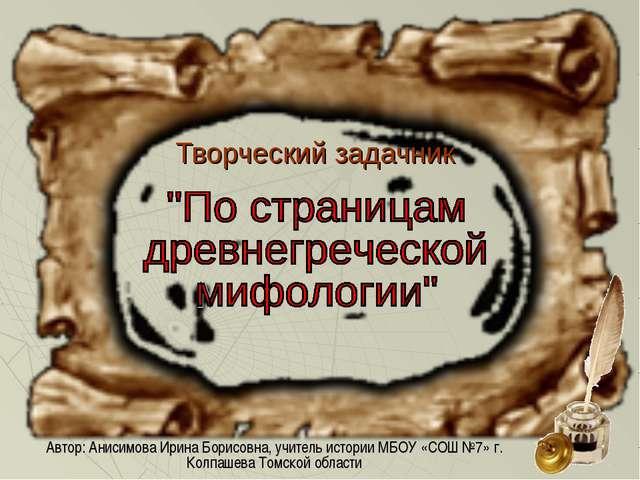 Творческий задачник Автор: Анисимова Ирина Борисовна, учитель истории МБОУ «С...