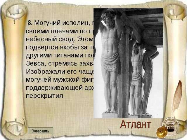 8. Могучий исполин, поддерживающий своими плечами по приказу Зевса небесный...