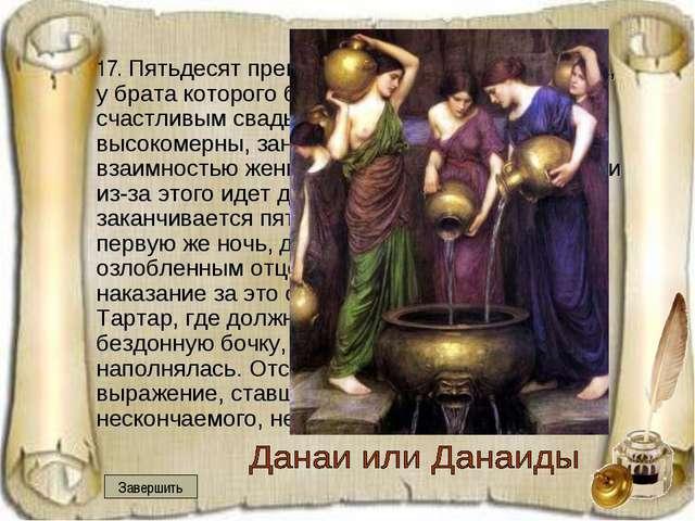 17. Пятьдесят прекрасных дочерей царя Аргоса, у брата которого было 50 сынов...