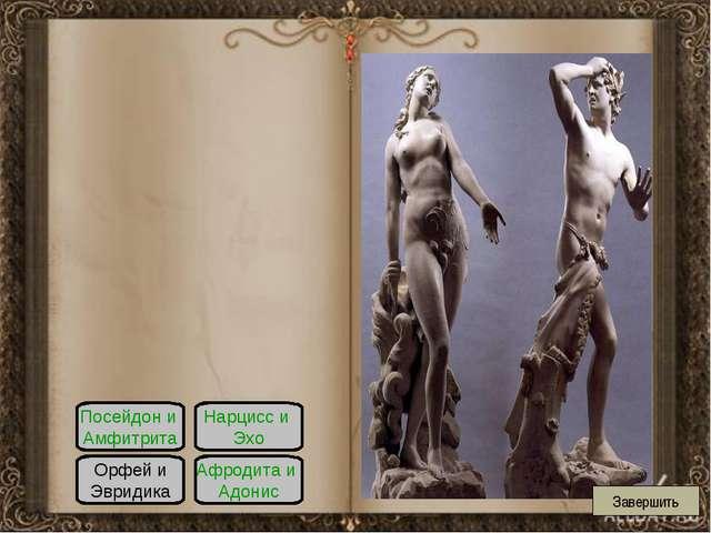 Посейдон и Амфитрита Орфей и Эвридика Нарцисс и Эхо Афродита и Адонис Завершить