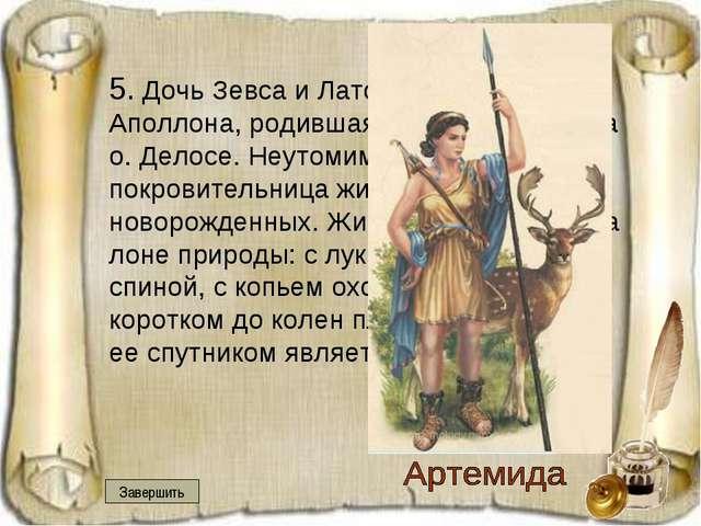5. Дочь Зевса и Латоны, сестра Аполлона, родившаяся вместе с ним на о. Делос...