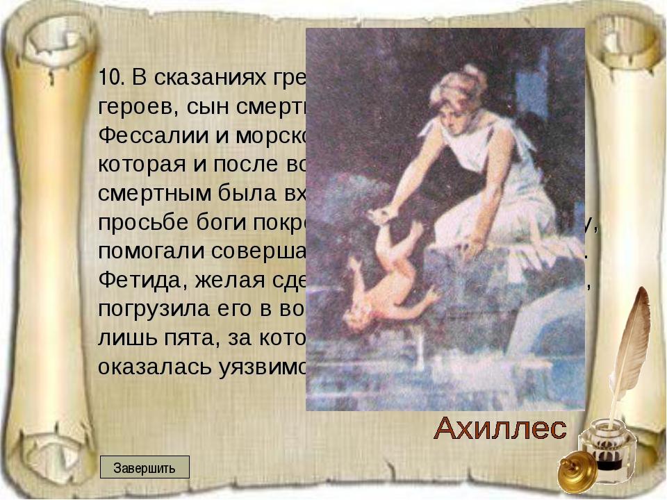 10. В сказаниях греков это храбрейший из героев, сын смертного – одного из ц...