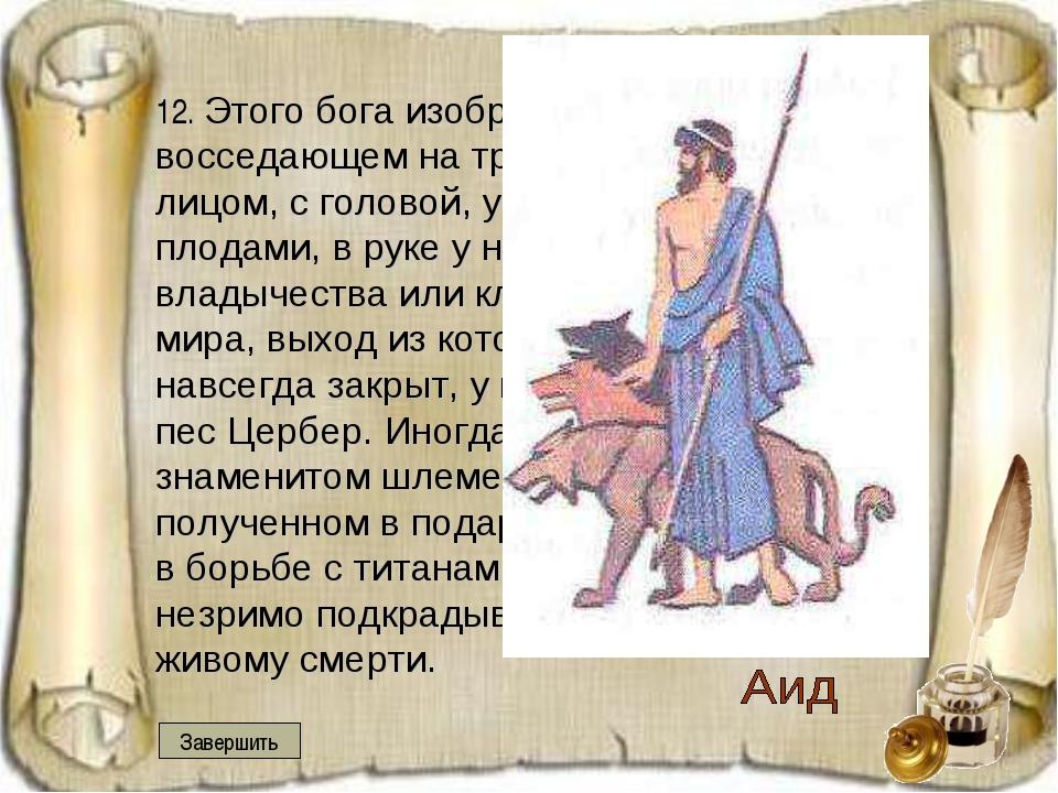12. Этого бога изображали чаще всего восседающем на троне с затемненным лицо...
